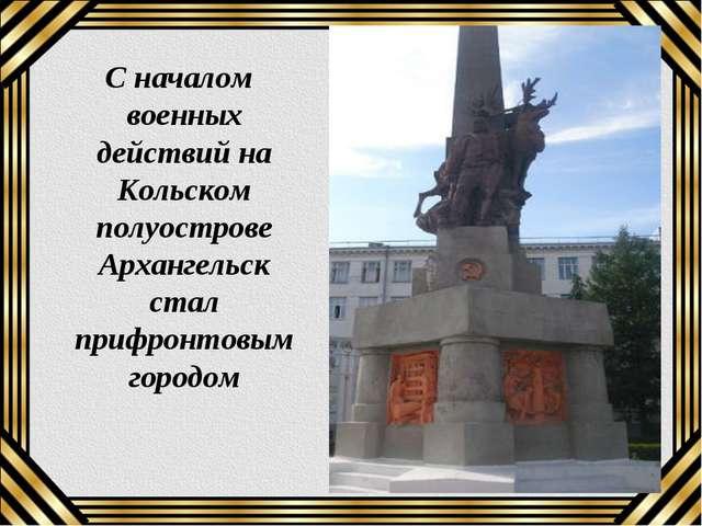 С началом военных действий на Кольском полуострове Архангельск стал прифронт...