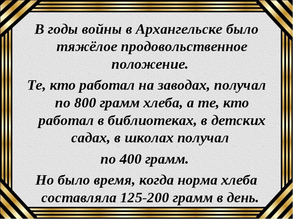 В годы войны в Архангельске было тяжёлое продовольственное положение. Те, кто...