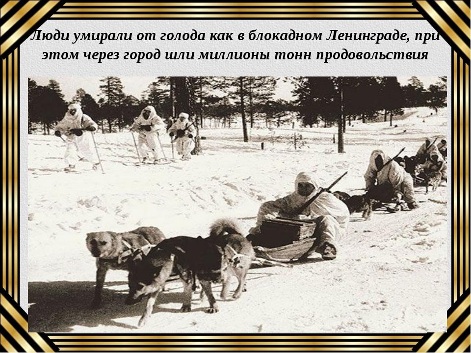 Люди умирали от голода как в блокадном Ленинграде, при этом через город шли м...