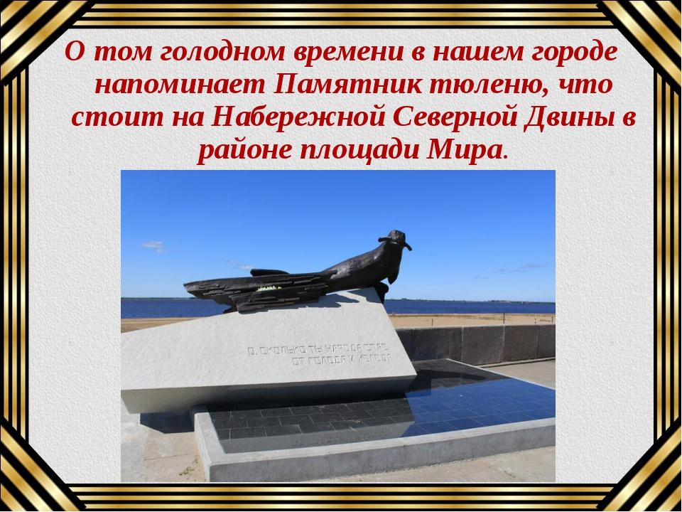 О том голодном времени в нашем городе напоминает Памятник тюленю, что стоит н...