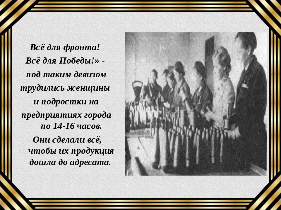 Всё для фронта! Всё для Победы!» - под таким девизом трудились женщины и под...