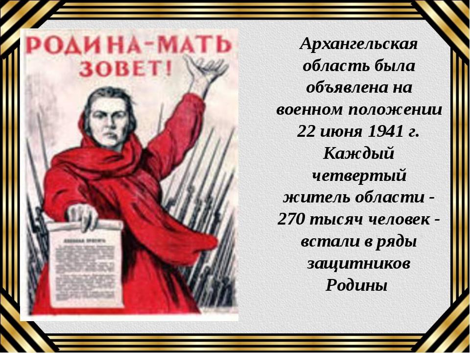 Архангельская область была объявлена на военном положении 22 июня 1941 г. Ка...