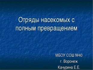 Отряды насекомых с полным превращением МБОУ СОШ №40 г. Воронеж Качурина Е.Е.