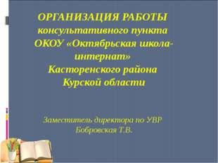 ОРГАНИЗАЦИЯ РАБОТЫ консультативного пункта ОКОУ «Октябрьская школа-интернат»