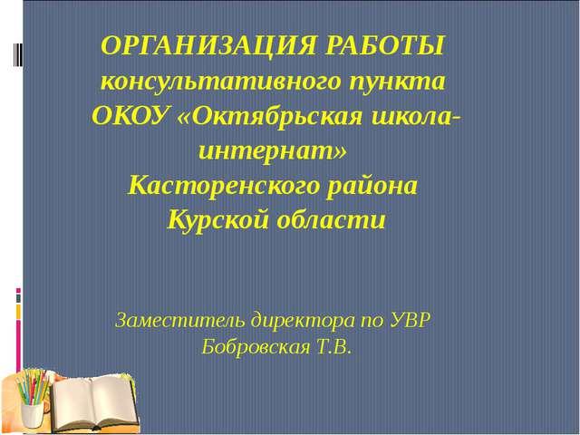 ОРГАНИЗАЦИЯ РАБОТЫ консультативного пункта ОКОУ «Октябрьская школа-интернат»...