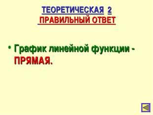 ТЕОРЕТИЧЕСКАЯ 2 ПРАВИЛЬНЫЙ ОТВЕТ График линейной функции - ПРЯМАЯ.