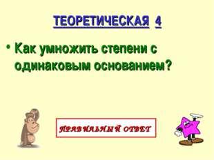 ТЕОРЕТИЧЕСКАЯ 4 Как умножить степени с одинаковым основанием? ПРАВИЛЬНЫЙ ОТВЕТ