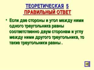 ТЕОРЕТИЧЕСКАЯ 5 ПРАВИЛЬНЫЙ ОТВЕТ Если две стороны и угол между ними одного тр