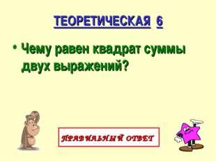 ТЕОРЕТИЧЕСКАЯ 6 Чему равен квадрат суммы двух выражений? ПРАВИЛЬНЫЙ ОТВЕТ