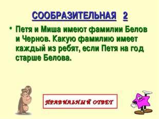 СООБРАЗИТЕЛЬНАЯ 2 Петя и Миша имеют фамилии Белов и Чернов. Какую фамилию име