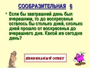 СООБРАЗИТЕЛЬНАЯ 6 Если бы завтрашний день был вчерашним, то до воскресенья ос