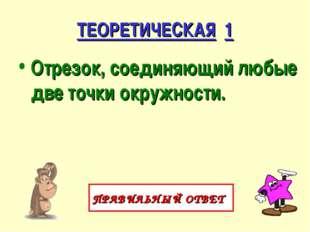 ТЕОРЕТИЧЕСКАЯ 1 Отрезок, соединяющий любые две точки окружности. ПРАВИЛЬНЫЙ О