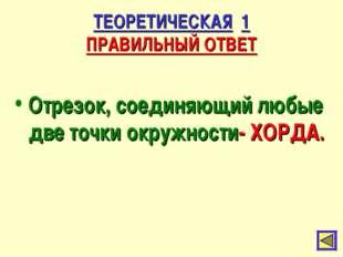 ТЕОРЕТИЧЕСКАЯ 1 ПРАВИЛЬНЫЙ ОТВЕТ Отрезок, соединяющий любые две точки окружно