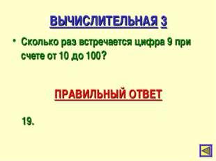 ВЫЧИСЛИТЕЛЬНАЯ 3 Сколько раз встречается цифра 9 при счете от 10 до 100? ПРАВ