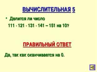 ВЫЧИСЛИТЕЛЬНАЯ 5 Делится ли число 111 ∙ 121 ∙ 131 ∙ 141 – 151 на 10? ПРАВИЛЬН