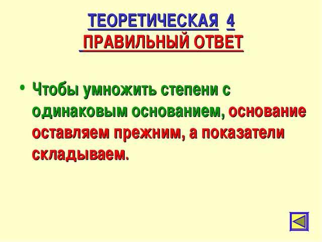ТЕОРЕТИЧЕСКАЯ 4 ПРАВИЛЬНЫЙ ОТВЕТ Чтобы умножить степени с одинаковым основани...