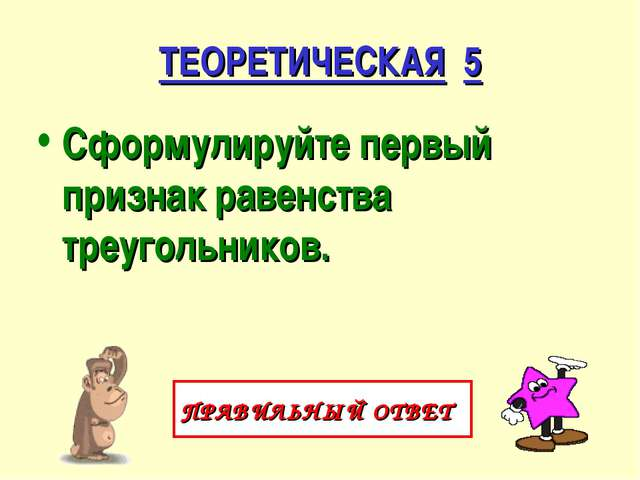ТЕОРЕТИЧЕСКАЯ 5 Сформулируйте первый признак равенства треугольников. ПРАВИЛЬ...