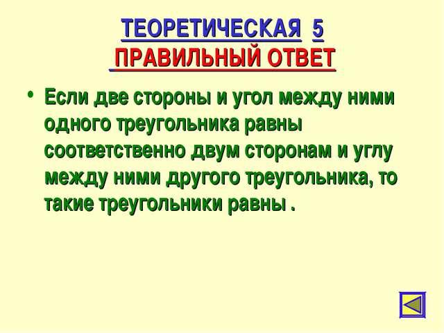 ТЕОРЕТИЧЕСКАЯ 5 ПРАВИЛЬНЫЙ ОТВЕТ Если две стороны и угол между ними одного тр...