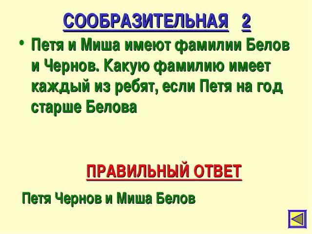 СООБРАЗИТЕЛЬНАЯ 2 Петя и Миша имеют фамилии Белов и Чернов. Какую фамилию име...