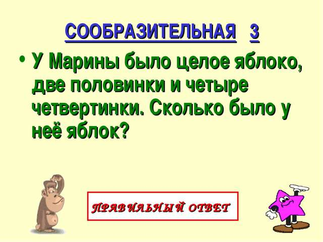 СООБРАЗИТЕЛЬНАЯ 3 У Марины было целое яблоко, две половинки и четыре четверти...