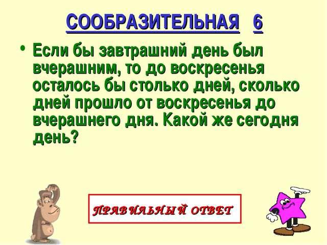 СООБРАЗИТЕЛЬНАЯ 6 Если бы завтрашний день был вчерашним, то до воскресенья ос...