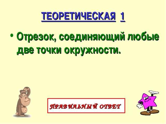 ТЕОРЕТИЧЕСКАЯ 1 Отрезок, соединяющий любые две точки окружности. ПРАВИЛЬНЫЙ О...
