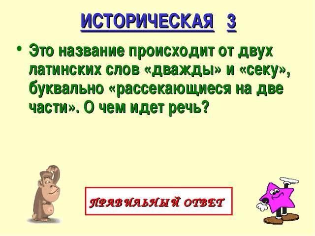 ИСТОРИЧЕСКАЯ 3 Это название происходит от двух латинских слов «дважды» и «сек...
