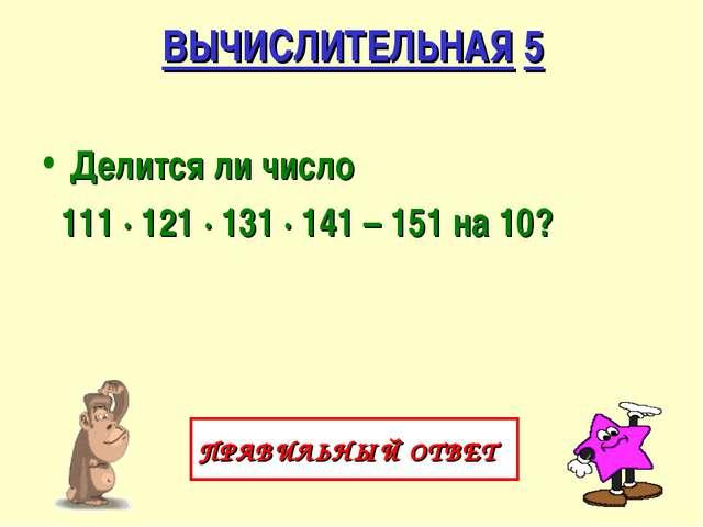 ВЫЧИСЛИТЕЛЬНАЯ 5 Делится ли число 111 ∙ 121 ∙ 131 ∙ 141 – 151 на 10? ПРАВИЛЬН...