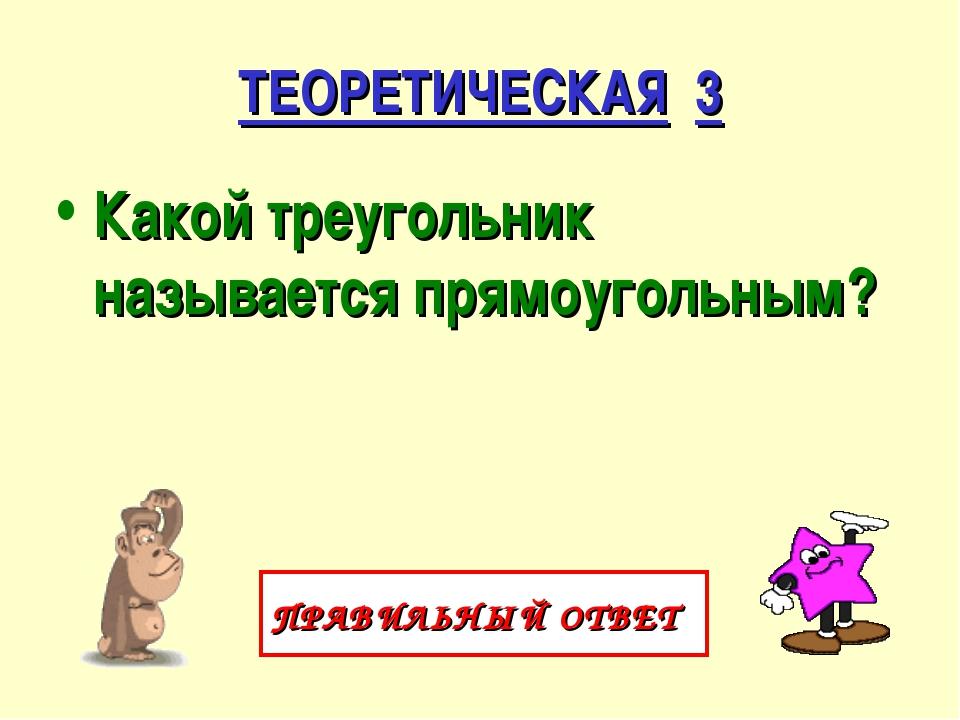 ТЕОРЕТИЧЕСКАЯ 3 Какой треугольник называется прямоугольным? ПРАВИЛЬНЫЙ ОТВЕТ