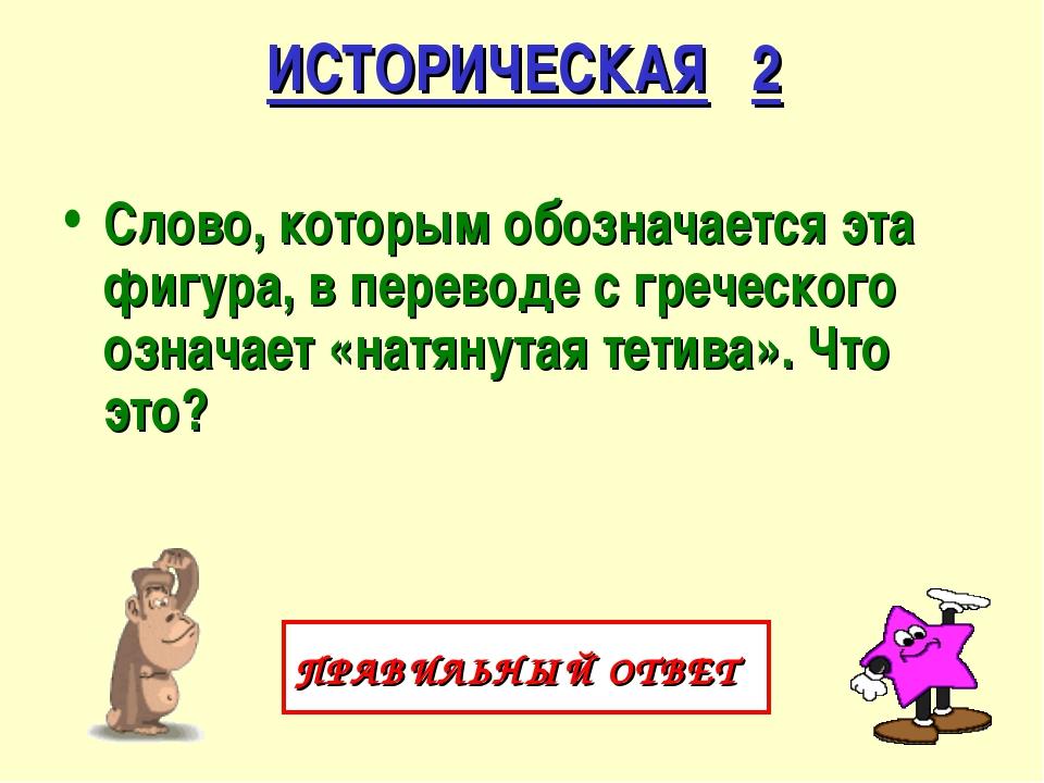 ИСТОРИЧЕСКАЯ 2 Слово, которым обозначается эта фигура, в переводе с греческог...