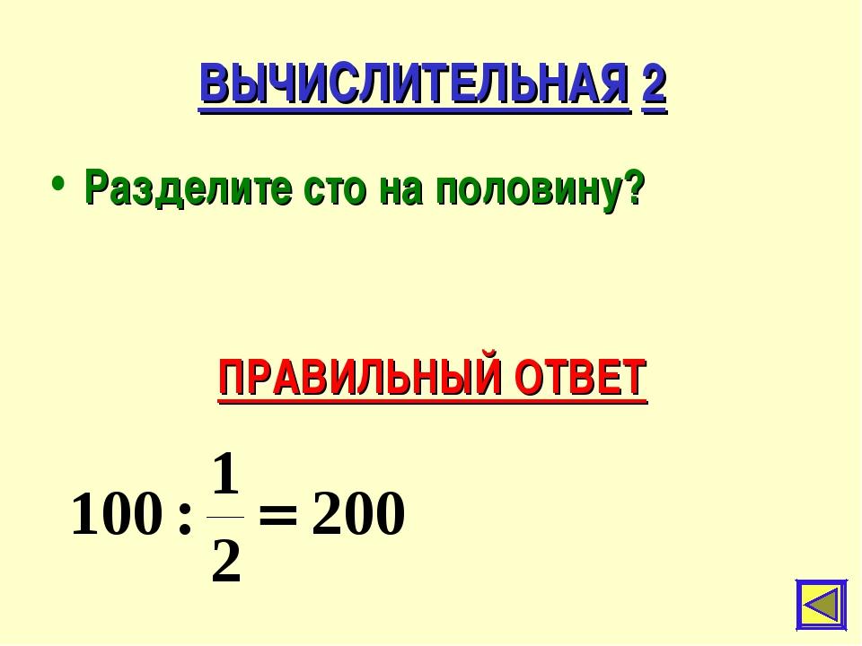 ВЫЧИСЛИТЕЛЬНАЯ 2 Разделите сто на половину? ПРАВИЛЬНЫЙ ОТВЕТ