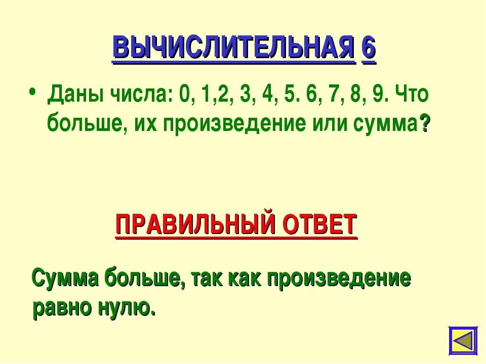 ВЫЧИСЛИТЕЛЬНАЯ 6 Даны числа: 0, 1,2, 3, 4, 5. 6, 7, 8, 9. Что больше, их прои...
