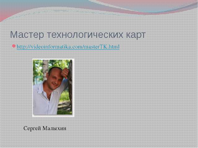 Мастер технологических карт http://videoinformatika.com/masterTK.html Сергей...