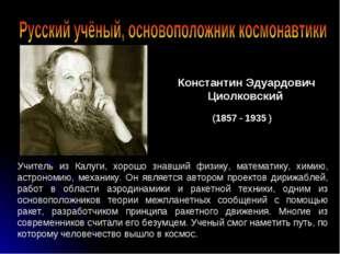 Константин Эдуардович Циолковский (1857 - 1935 ) Учитель из Калуги, хорошо зн