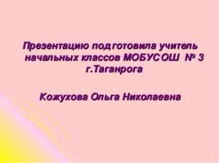 Презентацию подготовила учитель начальных классов МОБУСОШ № 3 г.Таганрога Кож