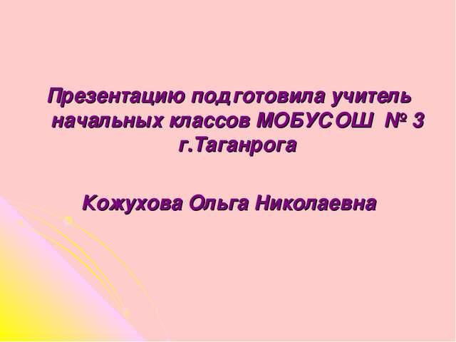 Презентацию подготовила учитель начальных классов МОБУСОШ № 3 г.Таганрога Кож...