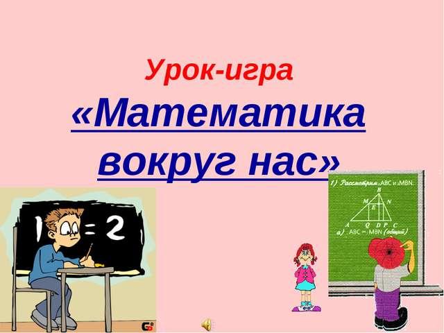 Урок-игра «Математика вокруг нас» Урок-игра «Математика вокруг нас»