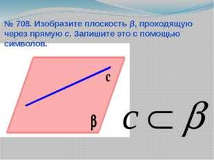 № 708. Изобразите плоскость β, проходящую через прямую с. Запишите это с помо