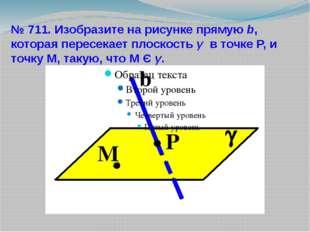 № 711. Изобразите на рисунке прямую b, которая пересекает плоскость γ в точке