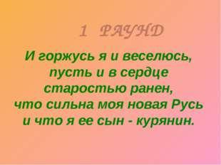 1 РАУНД И горжусь я и веселюсь, пусть и в сердце старостью ранен, что сильна