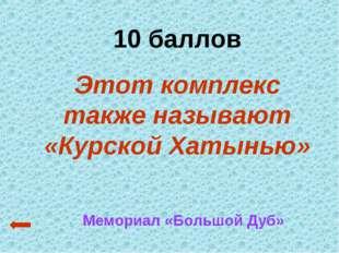 10 баллов Этот комплекс также называют «Курской Хатынью» Мемориал «Большой Дуб»