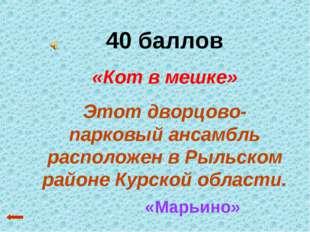 40 баллов «Кот в мешке» Этот дворцово-парковый ансамбль расположен в Рыльском