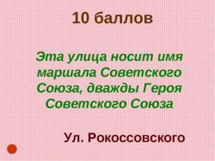 10 баллов Эта улица носит имя маршала Советского Союза, дважды Героя Советск