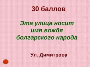 30 баллов Эта улица носит имя вождя болгарского народа Ул. Димитрова