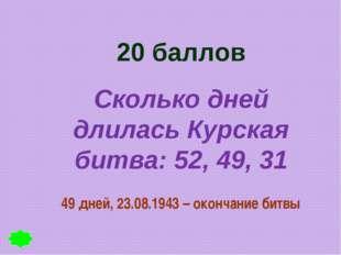 20 баллов Сколько дней длилась Курская битва: 52, 49, 31 49 дней, 23.08.1943