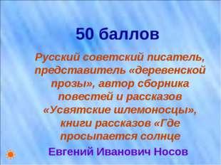 50 баллов Русский советский писатель, представитель «деревенской прозы», авто