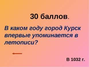 30 баллов. В каком году город Курск впервые упоминается в летописи? В 1032 г.