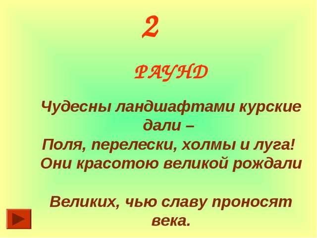 2 РАУНД Чудесны ландшафтами курские дали – Поля, перелески, холмы и луга! Они...