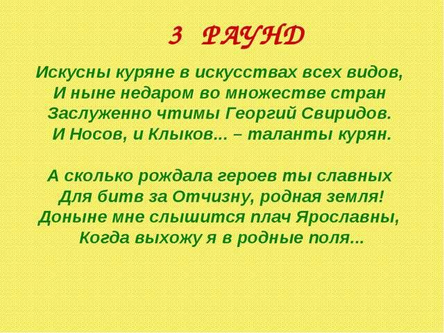 3 РАУНД Искусны куряне в искусствах всех видов, И ныне недаром во множестве с...