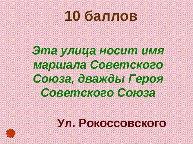 10 баллов Эта улица носит имя маршала Советского Союза, дважды Героя Советск...